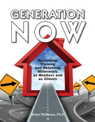 Generation NOW Recruiting, Training and Retaining Millennials as Realtors and as Clients, McKenna, Brian