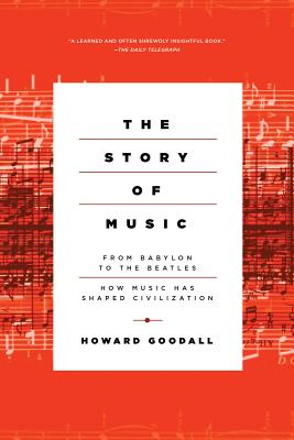 The Story of Music: From Babylon to the Beatles: How Music Has Shaped Civilization, Howard Goodall