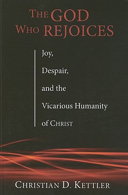The God Who Rejoices: Joy, Despair, and the Vicarious Humanity of Christ, Christian D. Kettler