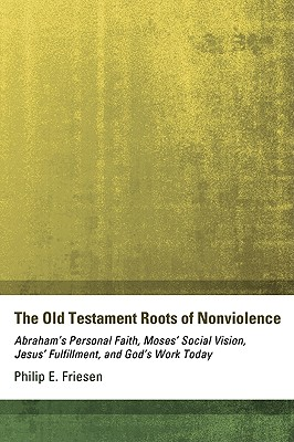 The Old Testament Roots of Nonviolence: Abraham's Personal Faith, Moses' Social Vision, Jesus' Fulfillment, and God's Work Today, Philip E. Friesen