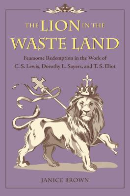 Image for The Lion in the Waste Land: Fearsome Redemption in the Work of C. S. Lewis, Dorothy L. Sayers, and T. S. Eliot