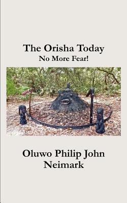 The Orisha Today: No More Fear!, Neimark, Oluwo Philip John; Neimark, Philip John
