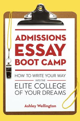 Admissions Essay Boot Camp: How to Write Your Way into the Elite College of Your Dreams, Wellington, Ashley