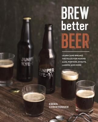 Image for Brew Better Beer: Learn (and Break) the Rules for Making IPAs, Sours, Pilsners, Stouts, and More