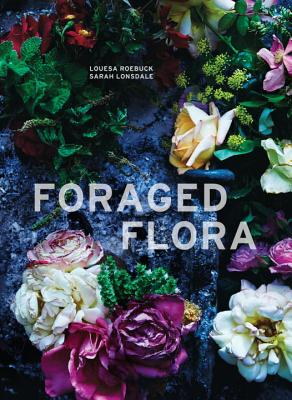 Image for Foraged Flora: A Year of Gathering and Arranging Wild Plants and Flowers