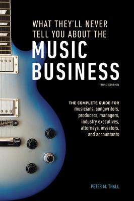 Image for What They'll Never Tell You About the Music Business, Third Edition: The Myths, the Secrets, the Lies (& a Few Truths)
