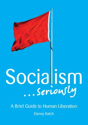 Image for Socialism . . . Seriously: A Brief Guide to Human Liberation