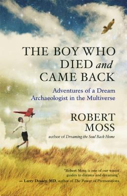 The Boy Who Died and Came Back: Adventures of a Dream Archaeologist in the Multiverse, Moss, Robert