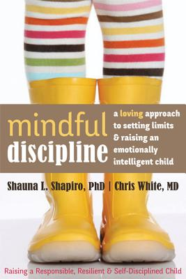 Mindful Discipline: A Loving Approach to Setting Limits and Raising an Emotionally Intelligent Child, Shapiro PhD, Shauna; White MD, Chris