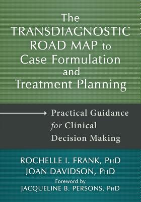 The Transdiagnostic Road Map to Case Formulation and Treatment Planning: Practical Guidance for Clinical Decision Making, Frank PhD, Rochelle I.; Davidson PhD, Joan