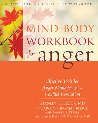 Mind-Body Workbook for Anger: Effective Tools for Anger Management and Conflict Resolution, Block MD, Stanley H.; Block, Carolyn Bryant; Tollefson PhD, Derrik R. [Foreword]