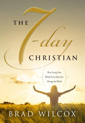 The 7-day Christian: How Living Your Beliefs Every Day Can Change the World, Brad Wilcox