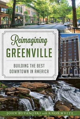REIMAGINING GREENVILLE: BUILDING THE BEST DOWNTOWN IN AMERICA, BOYANOSKI, JOHN