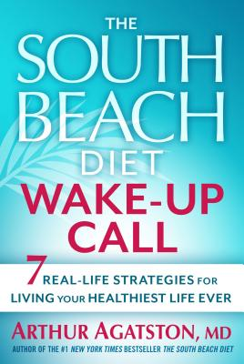 The South Beach Wake-Up Call: Why America Is Still Getting Fatter and Sicker, Plus 7 Simple Strategies for Reversing Our Toxic Lif, Arthur Agatston