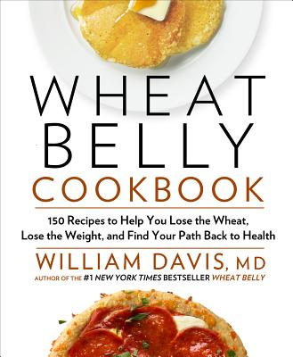 WHEAT BELLY COOKBOOK: 150 RECIPES TO LOSE THE WHEAT, LOSE THE WEIGHT, AND FIND YOUR PATH BACK TO, DAVIS, WILLIAM, MD