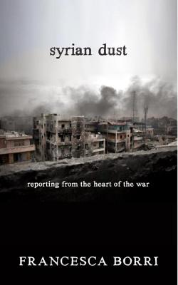 Syrian Dust: Reporting from the Heart of the War, Francesca Borri