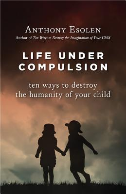 Life Under Compulsion: Ten Ways to Destroy the Humanity of Your Child, Anthony Esolen