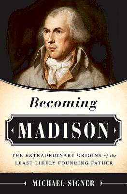 Image for Becoming Madison: The Extraordinary Origins of the Least Likely Founding Father
