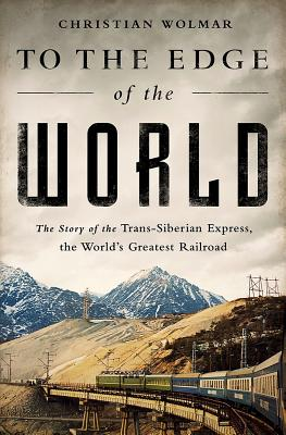 Image for To the Edge of the World: The Story of the Trans-Siberian Express, the World's Greatest Railroad