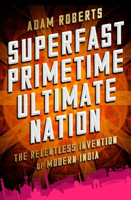 Image for Superfast Primetime Ultimate Nation: The Relentless Invention of Modern India