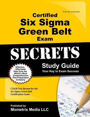Certified Six Sigma Green Belt Exam Secrets Study Guide: CSSGB Test Review for the Six Sigma Green Belt Certification Exam, CSSGB Exam Secrets Test Prep Team