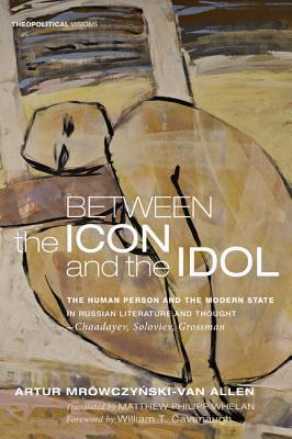 Image for Between the Icon and the Idol: The Human Person and the Modern State in Russian Literature and ThoughtChaadayev, Soloviev, Grossman (Theopolitical Visions)