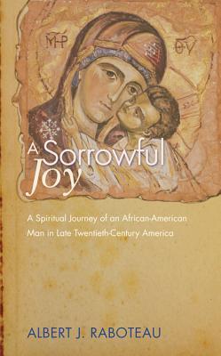 A Sorrowful Joy: A Spiritual Journey of an African-American Man in Late Twentieth-Century America, Albert J. Raboteau