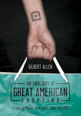 FINAL DAYS OF GREAT AMERICAN SHOPPING: STORIES PAST, PRESENT, AND FUTURE, ALLEN, GILBERT