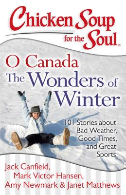 Chicken Soup for the Soul: O Canada The Wonders of Winter: 101 Stories about Bad Weather, Good Times, and Great Sports, Canfield, Jack; Hansen, Mark Victor; Newmark, Amy; Matthews, Janet