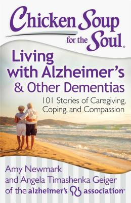 Chicken Soup for the Soul: Living with Alzheimer's and Other Dementias: 101 Stories of Caregiving, Coping, and Compassion, Amy Newmark and Angela Timashenka Geiger