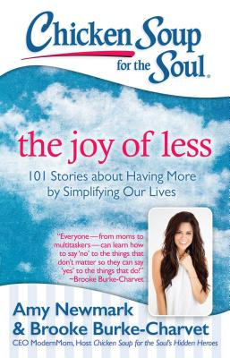 Chicken Soup for the Soul: The Joy of Less: 101 Stories about Having More by Simplifying Our Lives, Newmark, Amy; Burke-Charvet, Brooke