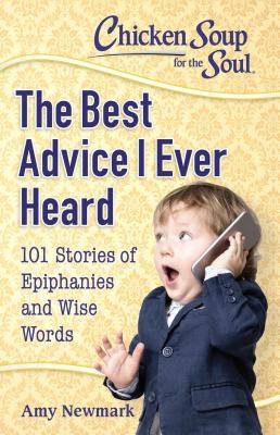 Image for Chicken Soup for the Soul: The Best Advice I Ever Heard: 101 Stories of Epiphanies and Wise Words