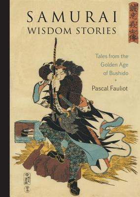 Samurai Wisdom Stories: Tales from the Golden Age of Bushido, Fauliot, Pascal