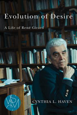 Evolution of Desire: A Life of Ren� Girard (Studies in Violence, Mimesis, & Culture), Cynthia L Haven