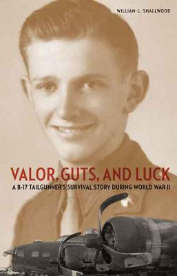 Valor, Guts, and Luck: A B-17 Tailgunner's Survival Story during World War II, William L. Smallwood