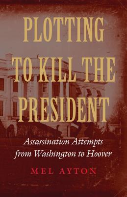 Image for Plotting to Kill the President: Assassination Attempts from Washington to Hoover