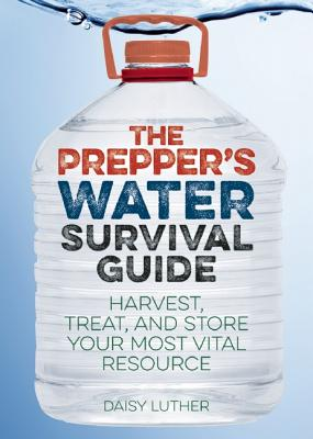 Image for The Prepper's Water Survival Guide: Harvest, Treat, and Store Your Most Vital Resource