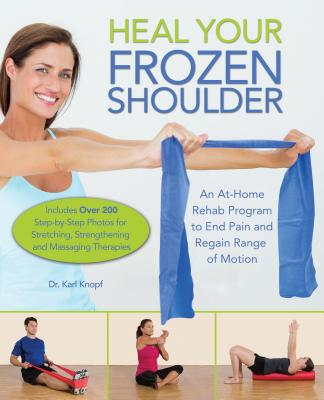 Heal Your Frozen Shoulder: An At-Home Rehab Program to End Pain and Regain Range of Motion, Knopf, Karl