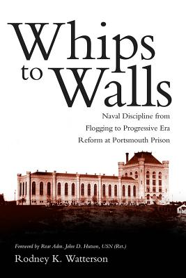 Image for Whips to Walls: Naval Discipline from Flogging to Progressive Era Reform at Portsmouth Prison (New Perspectives on Maritime History and Nautical Archaeology (Paperback))