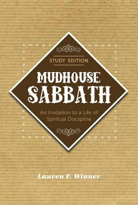 Mudhouse Sabbath: An Invitation to a Life of Spiritual Discipline - Study Edition, Lauren F. Winner