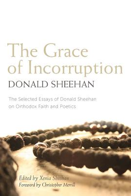 The Grace of Incorruption: The Selected Essays of Donald Sheehan on Orthodox Life and Poetics, Donald Sheehan