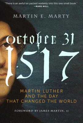 October 31, 1517: The Day that Changed the World, Martin E. Marty