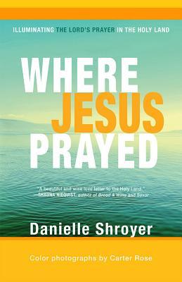 Where Jesus Prayed: Illuminating the Lord's Prayer in the Holy Land, Danielle Shroyer