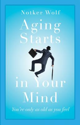 Aging Starts in Your Mind: You're Only As Old As You Feel, Notker Wolf