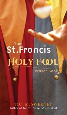 The St. Francis Holy Fool Prayer Book, Jon M. Sweeney