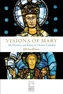 Visions of Mary: Art, Devotion, and Beauty at Chartres Cathedral (Mount Tabor Books), Jill Kimberly Hartwell Geoffrion Ph.D