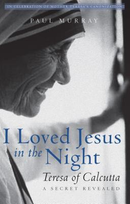 I Loved Jesus in the Night: Teresa of Calcutta?A Secret Revealed, Paul Murray