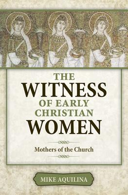 The Witness of Early Christian Women: Mothers of the Church, Mike Aquilina