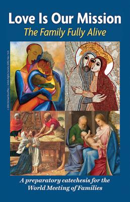 Love is Our Mission: The Family Fully Alive A Preparatory Catechesis for the World Meeting of Families, Archdiocese of Philadelphia and the Pontifical Council for the Family