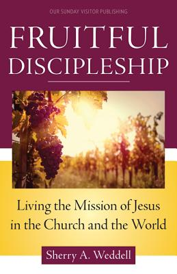 Fruitful Discipleship: Living the Mission of Jesus in the Church and the World, Sherry A. Weddell
